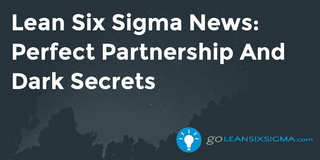 Lean Six Sigma News – Perfect Partnership And Dark Secrets – GoLeanSixSigma.com