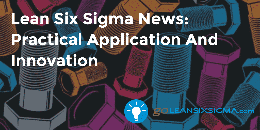 Lean Six Sigma News: Practical Application And Innovation – GoLeanSixSigma.com