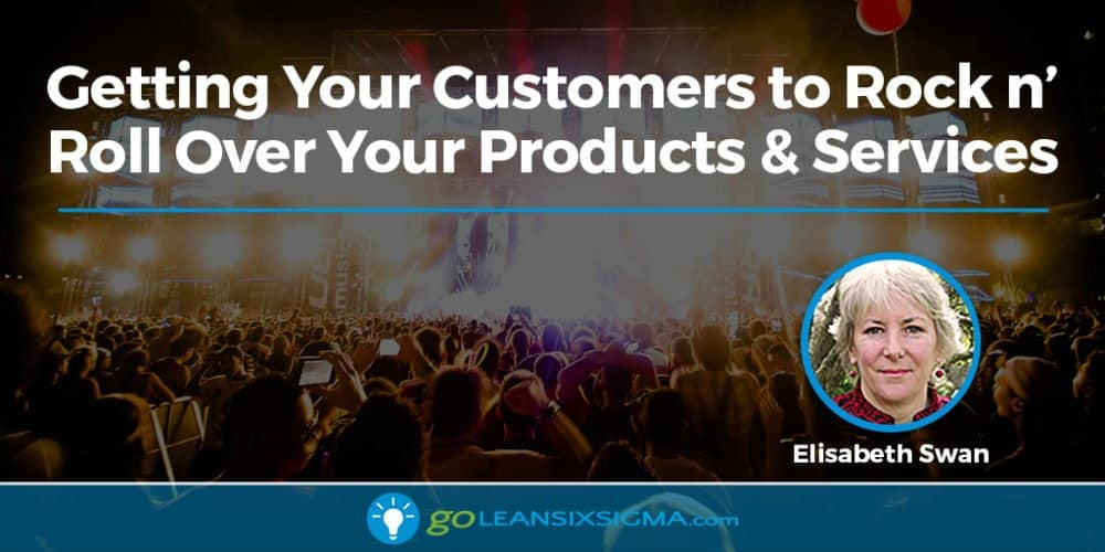 Getting Your Customers To Rock N' Roll Over Your Products & Services - GoLeanSixSigma.com