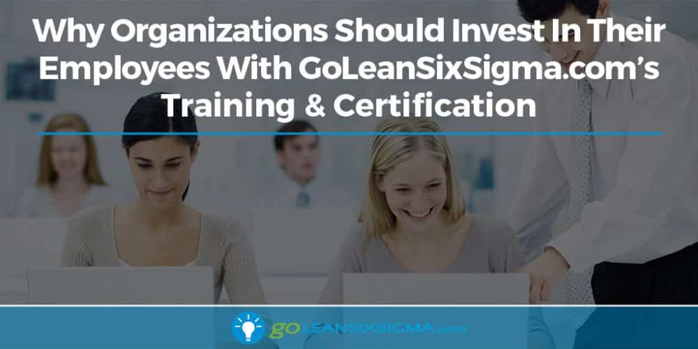 Why Organizations Should Invest In Their Employees With GoLeanSixSigma's Training and Certification - GoLeanSixSigma.com