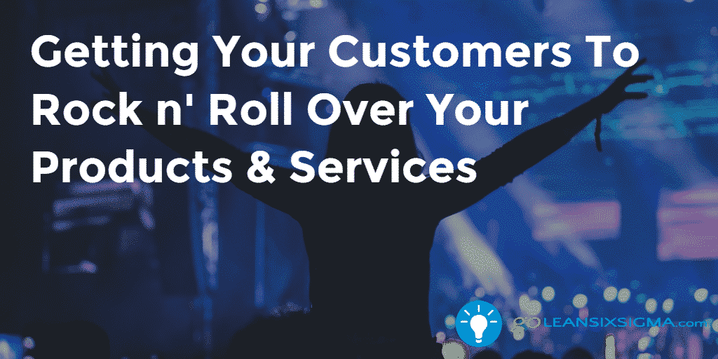 Getting Your Customers To Rock N' Roll Over Your Products & Services – GoLeanSixSigma.com