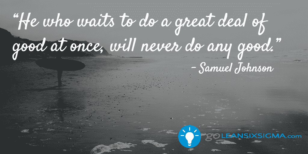 He who waits to do a great deal of good at once, will never do any good - GoLeanSixSigma.com
