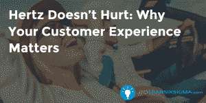 Hertz Doesn't Hurt Why Your Customer Experience Matters - GoLeanSixSigma.com