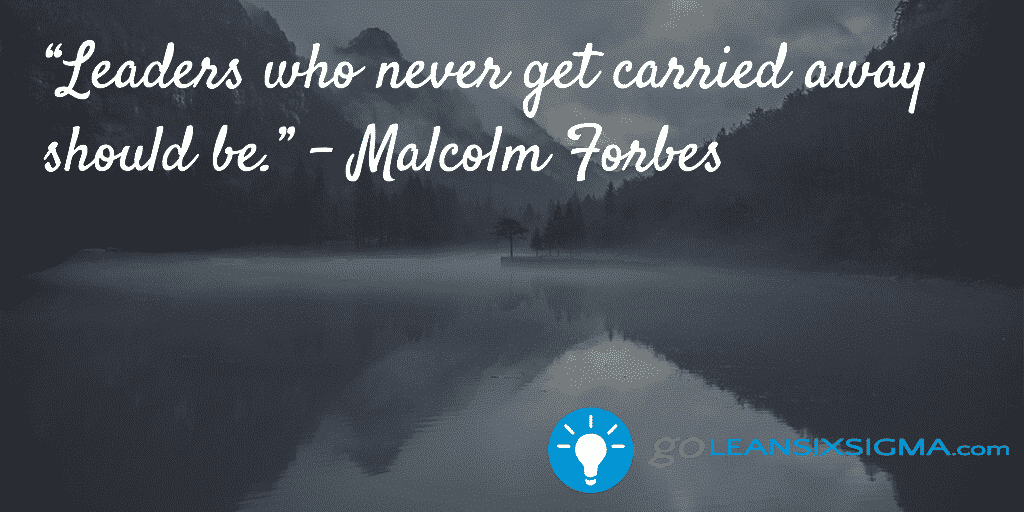 Leaders who never get carried away should be - Malcolm Forbes - GoLeanSixSigma.com