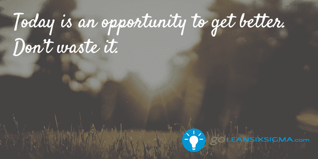 Today is an opportunity to get better. Don't waste it. - GoLeanSixSigma.com