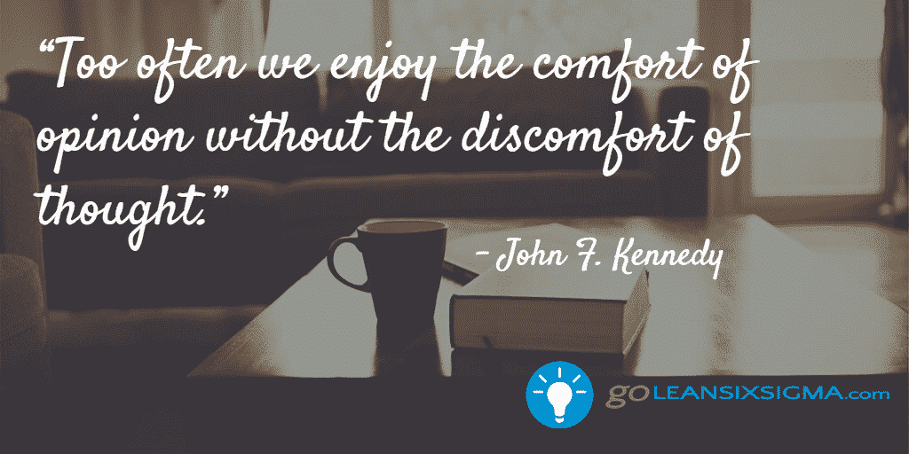Too often we enjoy the comfort of opinion without the discomfort of thought. - GoLeanSixSigma.com