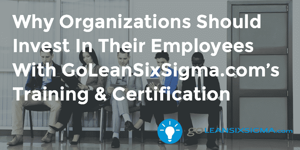 Why Organizations Should Invest In Their Employees With GoLeanSixSigma.com's Training & Certification - GoLeanSixSigma.com