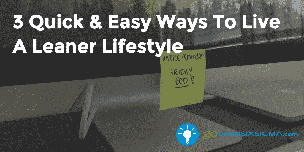 3 Quick & Easy Ways To Live A Leaner Lifestyle – GoLeanSixSigma.com