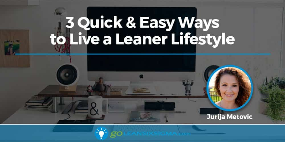 3 Quick & Easy Ways To Live A Leaner Lifestyle - GoLeanSixSigma.com