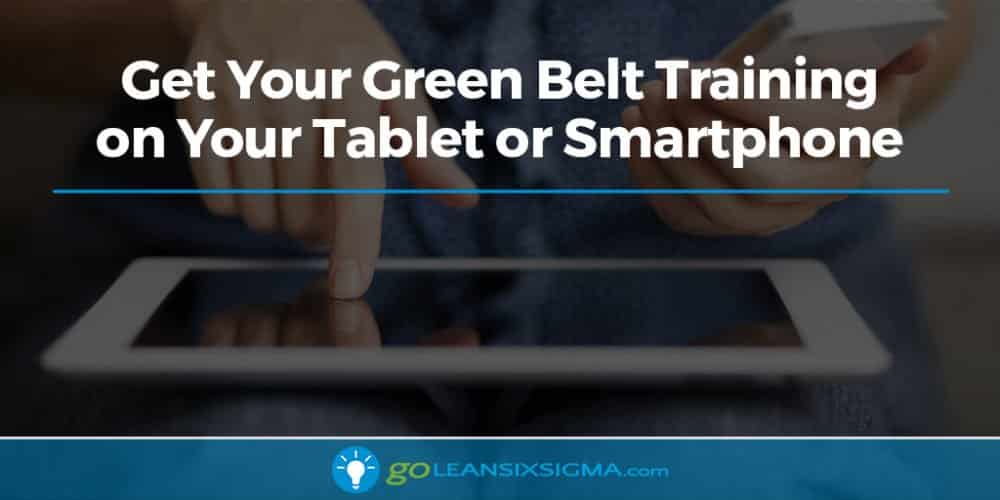 Get Your Green Belt Training on Your Tablet or Smartphone - GoLeanSixSigma.com