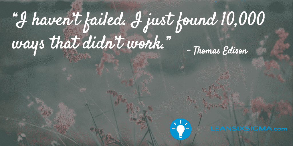 I haven't failed. I just found 10,000 ways that didn't work. - GoLeanSixSigma.com