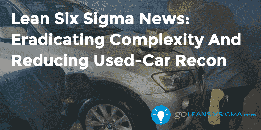 Lean Six Sigma News – Eradicating Complexity And Reducing Used Car Recon – GoLeanSixSigma.com