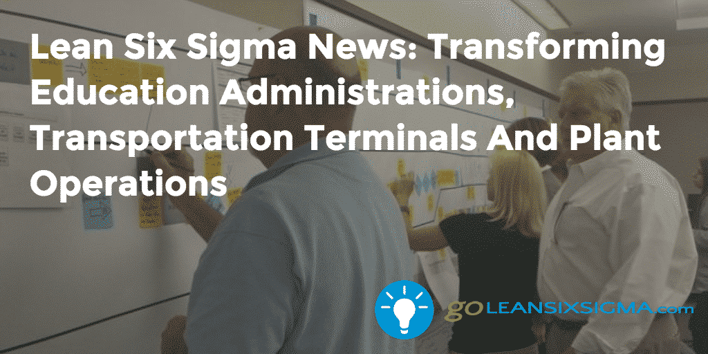 Lean Six Sigma News - Transforming Education Administrations, Transportation Terminals And Plant Operations - GoLeanSixSigma.com