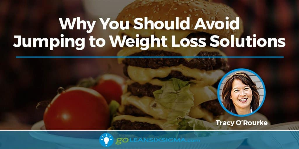Why You Should Avoid Jumping to Weight Loss Solutions - GoLeanSixSigma.com