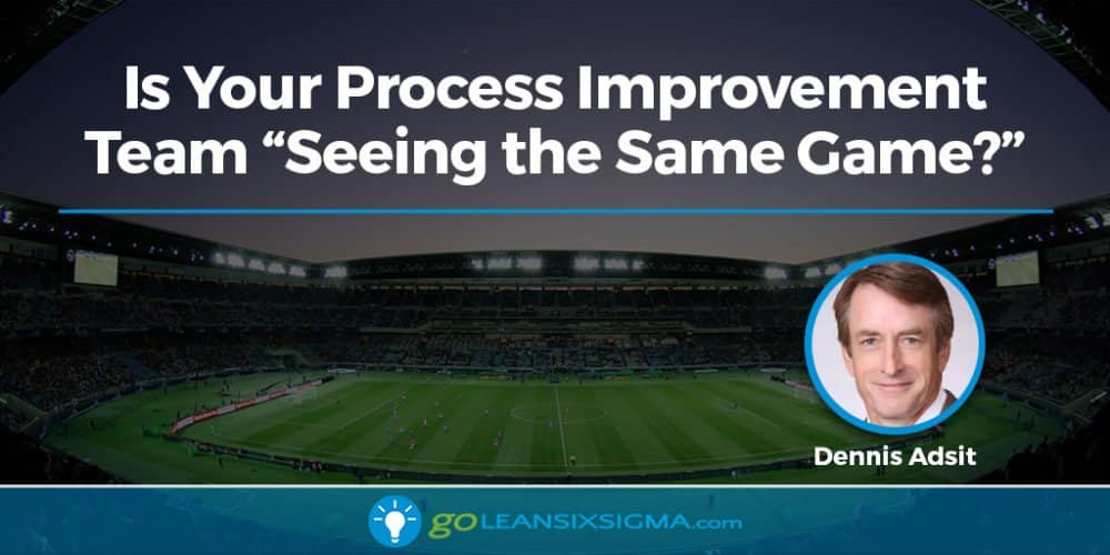 "Is Your Process Improvement Team ""Seeing The Same Game?"" - GoLeanSixSigma.com"