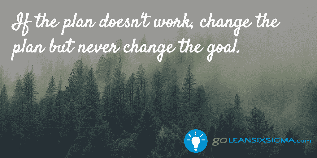 If The Plan Doesn't Work, Change The Plan But Never Change The Goal. – GoLeanSixSigma.com