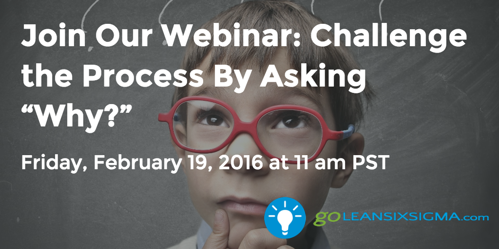 "Join Our Webinar – Challenge The Process By Asking ""Why?""  GoLeanSixSigma.com"