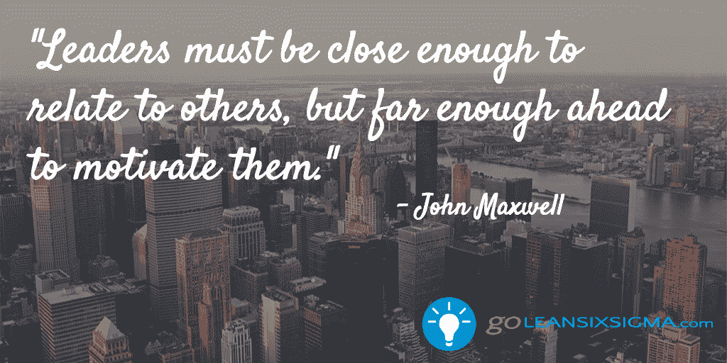 Leaders must be close enough to relate to others, but far enough ahead to motivate them - John Maxwell - GoLeanSixSigma.com