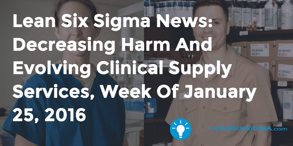 Lean Six Sigma News - Decreasing Harm And Evolving Clinical Supply Services, Week Of January 25, 2016 - GoLeanSixSigma.com