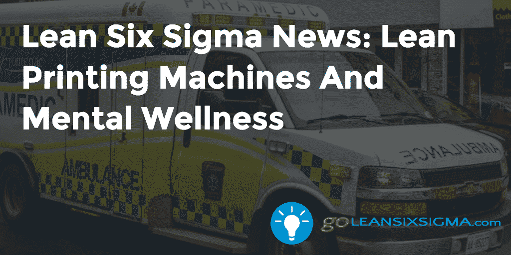 Lean Six Sigma News – Lean Printing Machines And Mental Wellness – GoLeanSixSigma.com