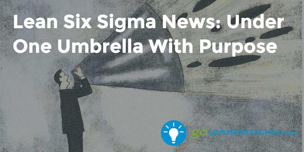 Lean Six Sigma News - Under One Umbrella With Purpose - GoLeanSixSigma.com