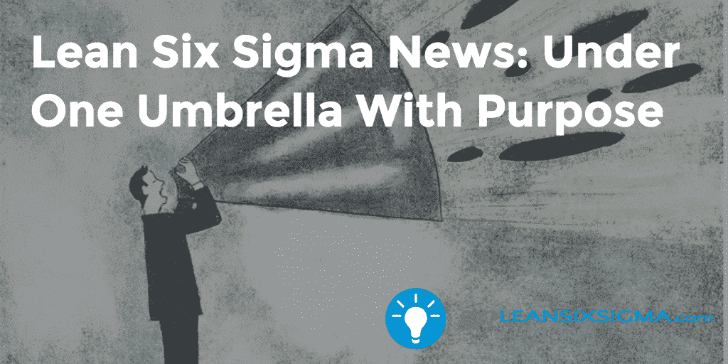 Lean Six Sigma News - Under One Umbrella With Purpose - GoLeanSixSigma.com
