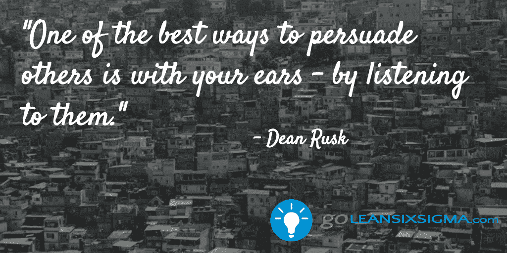 One of the best ways to persuade others is with year ears - by listening to them - LeanSixSigma.com