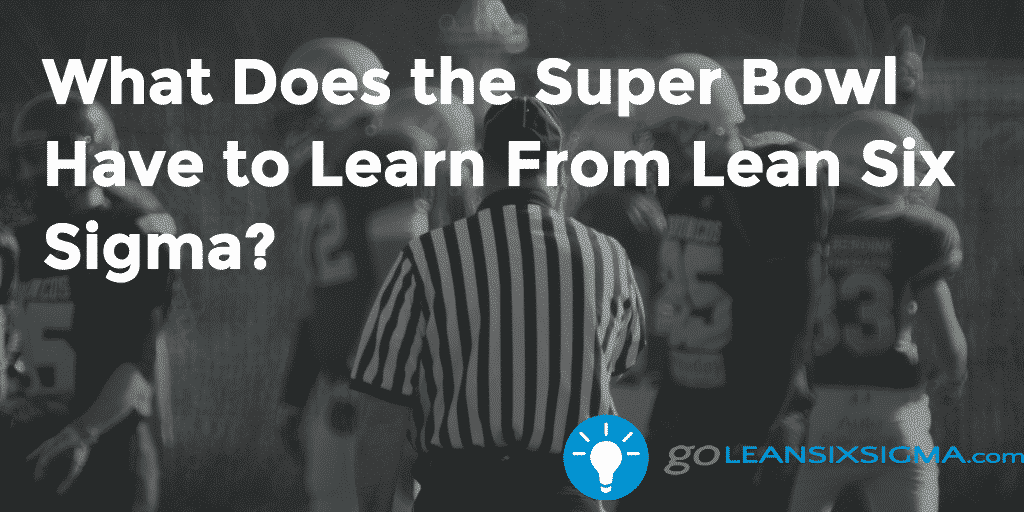 What Does the Super Bowl Have to Learn From Lean Six Sigma? - GoLeanSixSigma.com