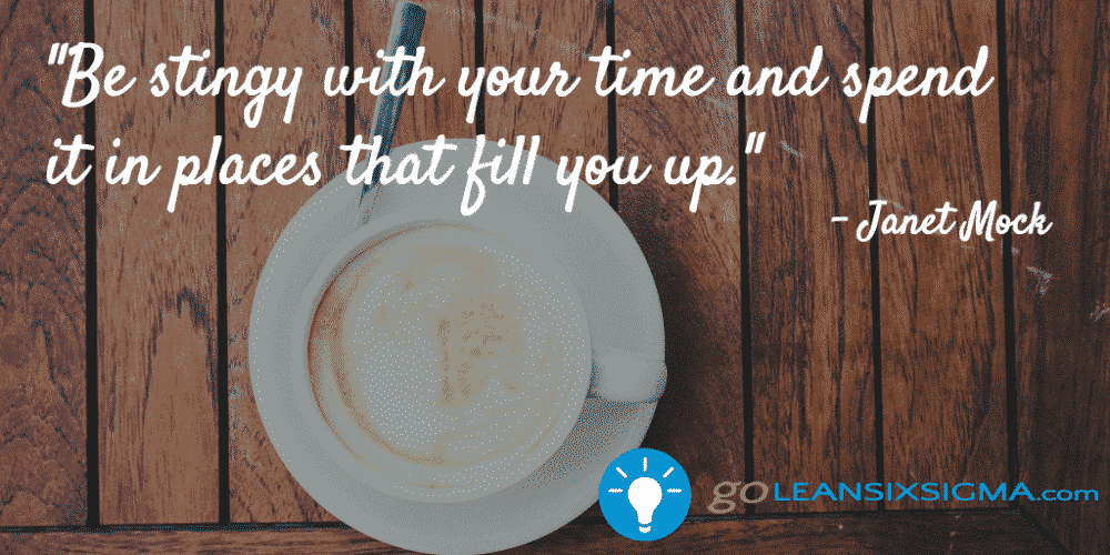 Be stingy with your time and spend it in places that fill you up - GoLeanSixSigma.com
