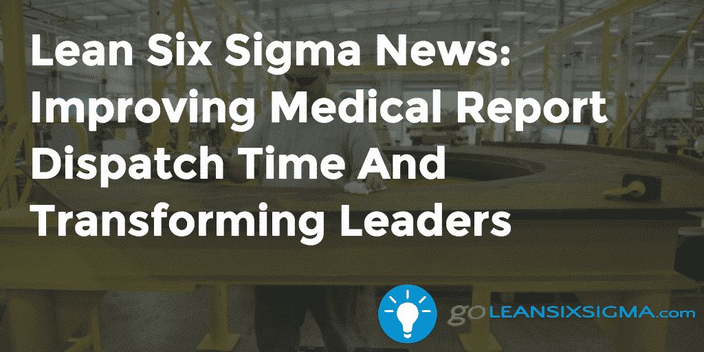Lean Six Sigma News – Improving Medical Report Dispatch Time And Transforming Leaders – GoLeanSixSigma.com