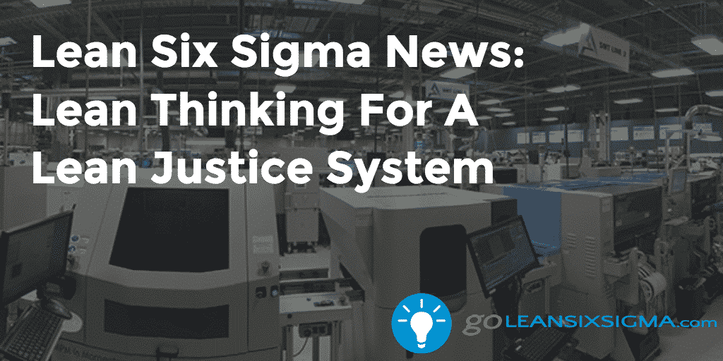 Lean Six Sigma News – Lean Thinking For A Lean Justice System2 – GoLeanSixSigma.com