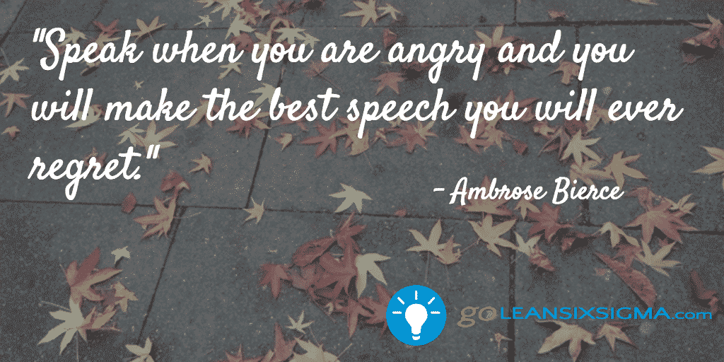 Speak when you are angry and you will make the best speech you will ever regret - Ambrose Bierce - GoLeanSixSigma.com