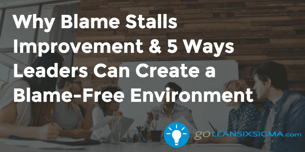 Why Blame Stalls Improvement & 5 Ways Leaders Can Create A Blame Free Environment – GoLeanSixSigma.com