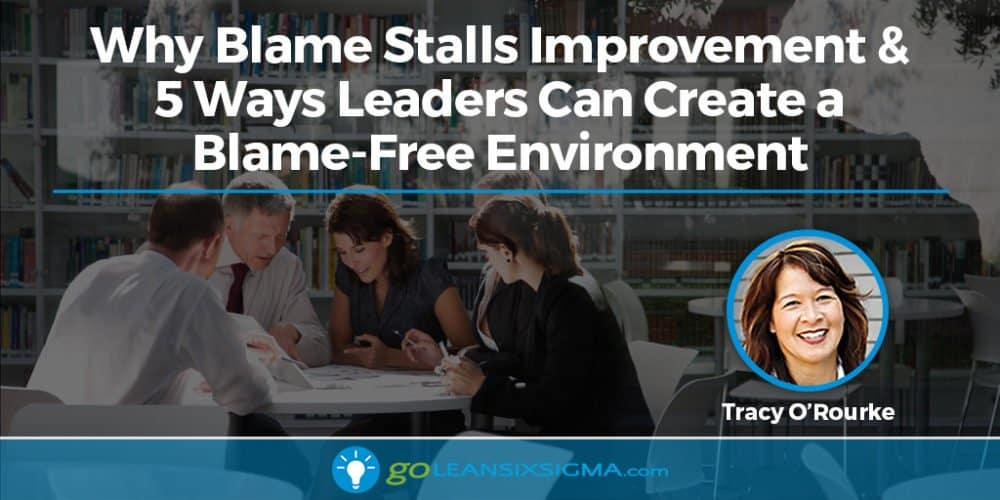 Why Blame Stalls Improvement & 5 Ways Leaders Can Create A Blame-Free Environment - GoLeanSixSigma.com