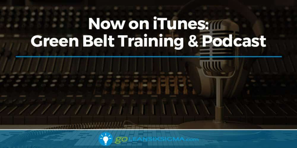Blog Banner Now On ITunes Green Belt Training Podcast GoLeanSixSigma.com