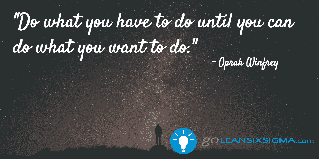 Do what you have to do until you can do what you want to do - GoLeanSixSigma.com