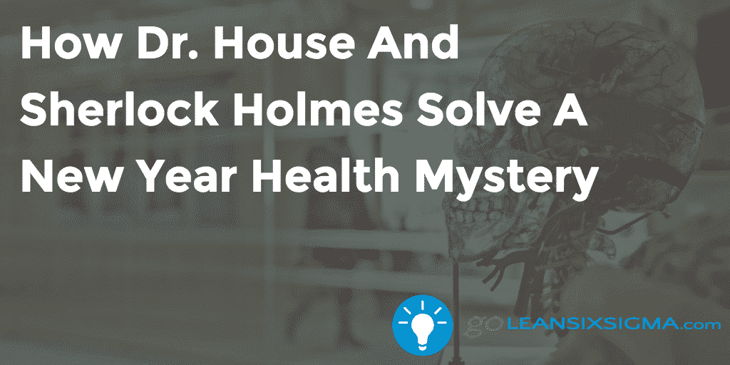 How Dr. House And Sherlock Holmes Solve A New Year Health Mystery - GoLeanSixSigma.com