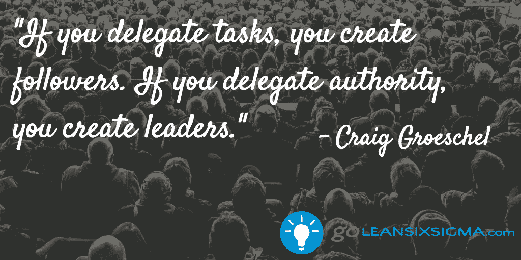 If you delegate tasks, you create followers. If you delegate authority, you create leaders. - GoLeanSixSigma.com
