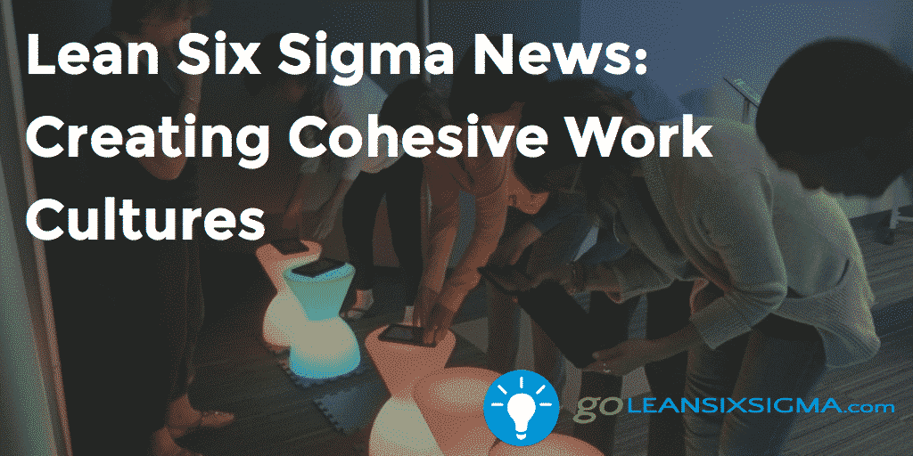 Lean Six Sigma News - Creating Cohesive Work Cultures - GoLeanSixSigma.com