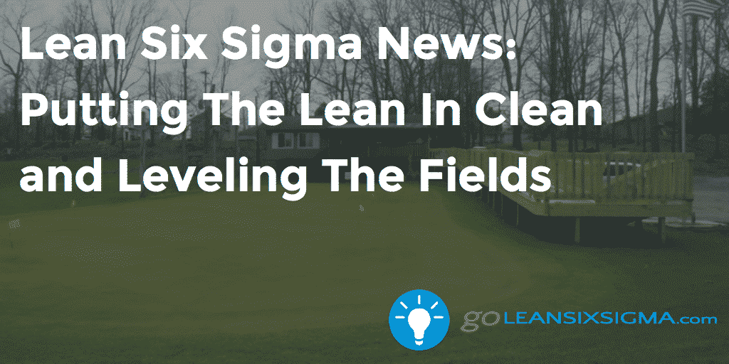 Lean Six Sigma News - Putting The Lean In Clean And Leveling The Fields, Week Of March 28, 2016 - GoLeanSixSigma.com