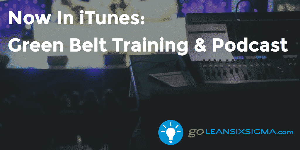 Now Available Green Belt Training & Podcast - GoLeanSixSigma.com