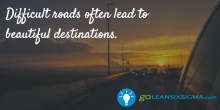 Difficult roads often lead to beautiful destinations. - GoLeanSixSigma.com