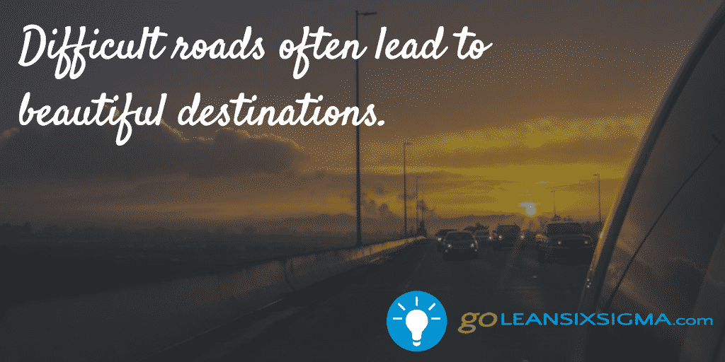 Difficult Roads Often Lead To Beautiful Destinations. – GoLeanSixSigma.com
