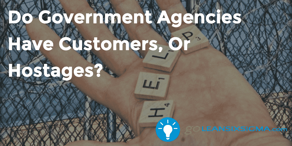Do Gov Agencies Have Customers or Hostages? - GoLeanSixSigma.com