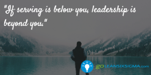 If serving is below you, leadership is beyond you - GoLeanSixSigma.com