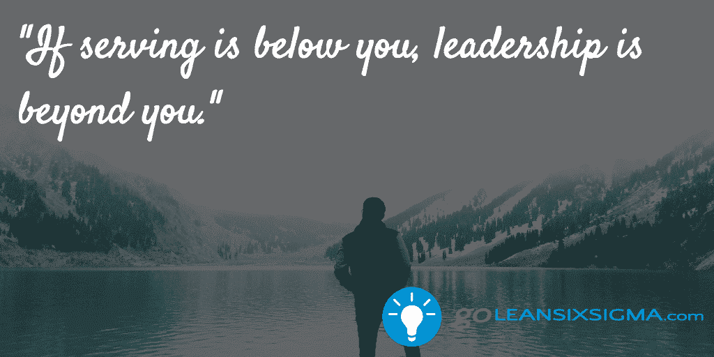 If Serving Is Below You, Leadership Is Beyond You – GoLeanSixSigma.com
