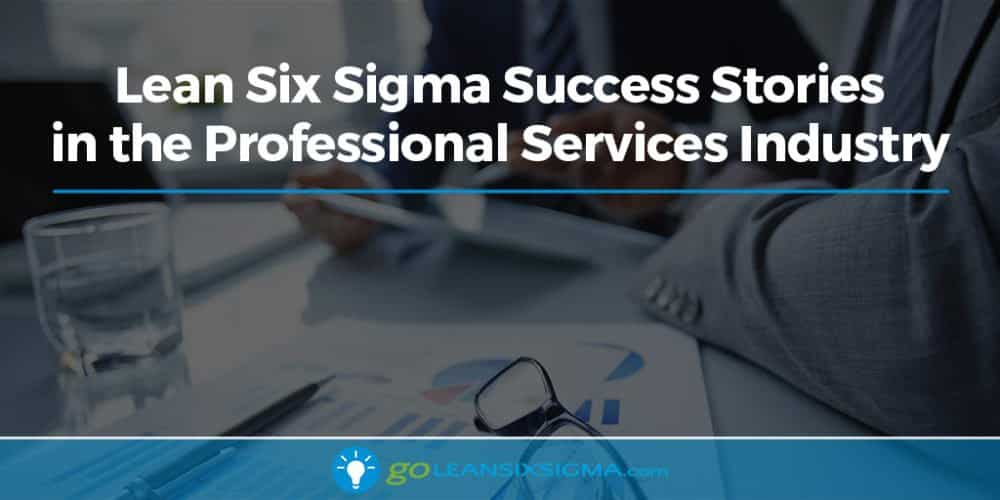 Lean Six Sigma Success Stories In The Professional Services Industry - GoLeanSixSigma.com