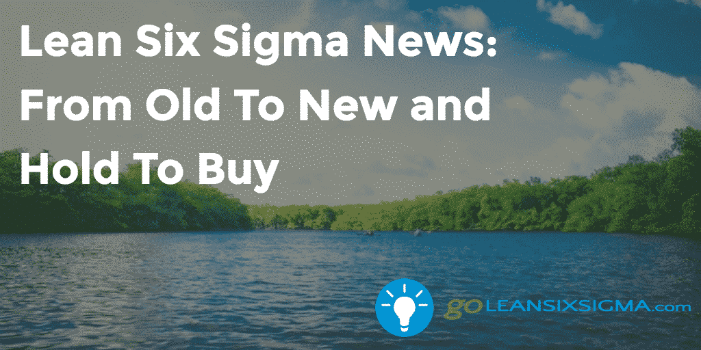 Lean Six Sigma News – From Old To New And Hold To Buy, Week Of April 11, 2016 – GoLeanSixSigma.com