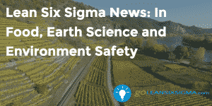 Lean Six Sigma News - In Food, Earth Science and Environment Safety, Week Of April 18, 2016 - GoLeanSixSigma.com