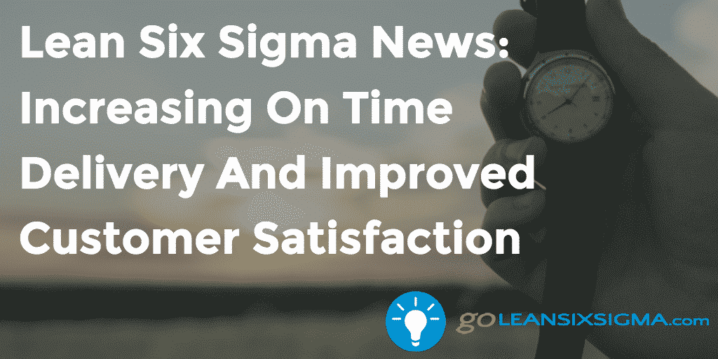 Lean Six Sigma News – Increasing On Time Delivery And Improved Customer Satisfaction – GoLeanSixSigma.com